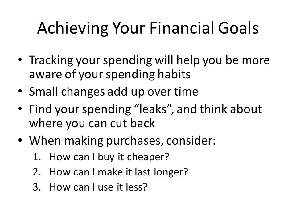 Achieving Your Financial Goals Tracking your spending will help you be more aware of your spending habits Small changes add up over time Find your spending leaks , and think about where you can cut back When making purchases, consider: 1.How can I buy it cheaper.