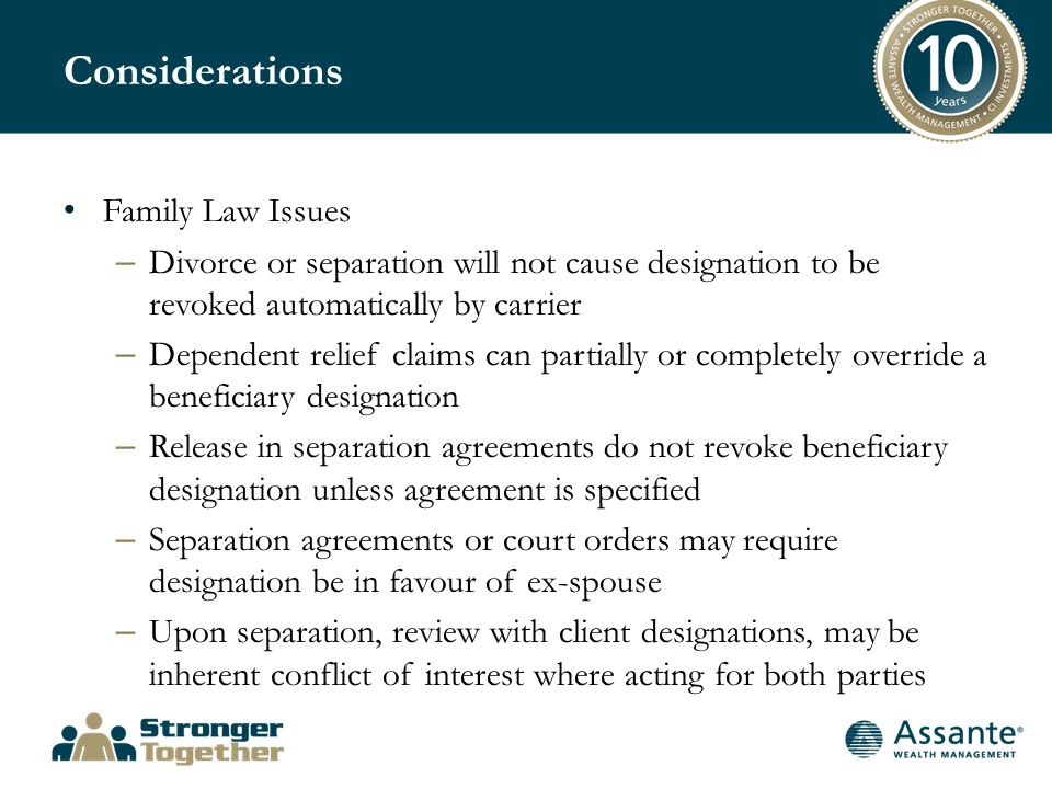 Considerations Family Law Issues – Divorce or separation will not cause designation to be revoked automatically by carrier – Dependent relief claims can partially or completely override a beneficiary designation – Release in separation agreements do not revoke beneficiary designation unless agreement is specified – Separation agreements or court orders may require designation be in favour of ex-spouse – Upon separation, review with client designations, may be inherent conflict of interest where acting for both parties
