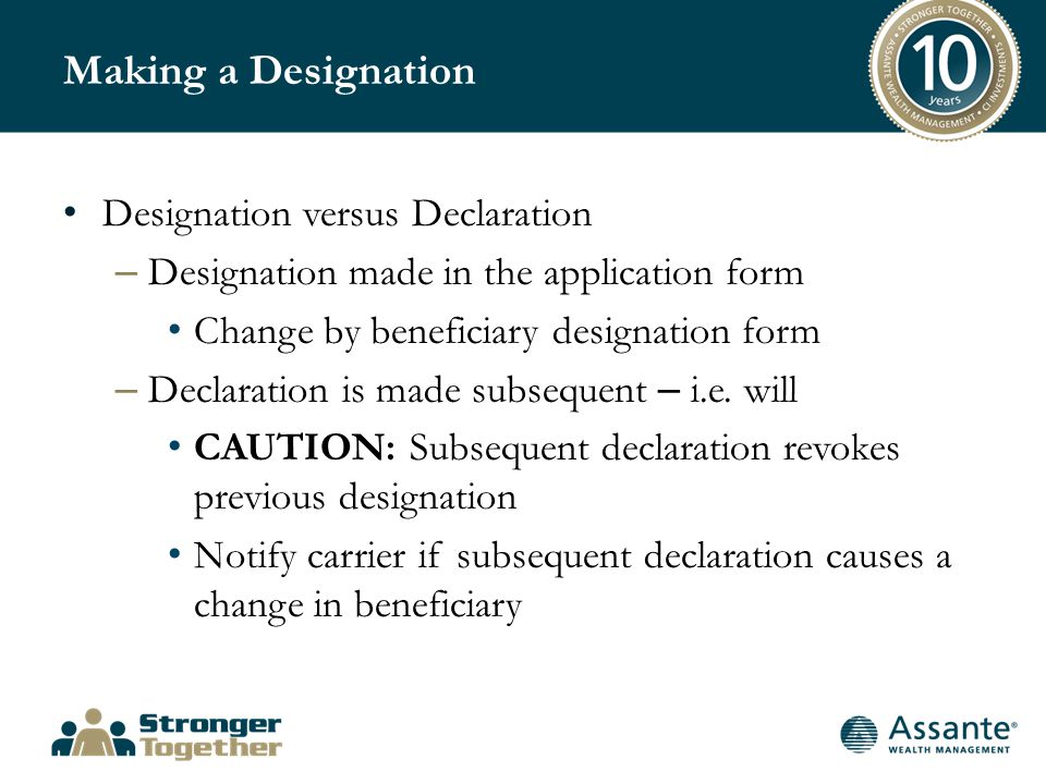 Making a Designation Designation versus Declaration – Designation made in the application form Change by beneficiary designation form – Declaration is made subsequent – i.e.