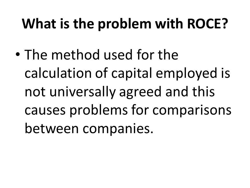 What is the problem with ROCE? The method used for the calculation of capital employed is not universally agreed and this causes problems for comparis