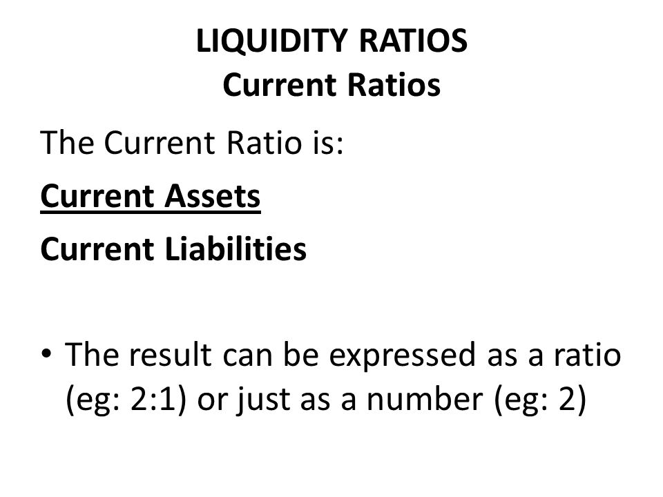 LIQUIDITY RATIOS Current Ratios The Current Ratio is: Current Assets Current Liabilities The result can be expressed as a ratio (eg: 2:1) or just as a
