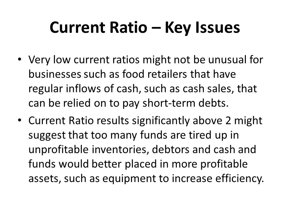Current Ratio – Key Issues Very low current ratios might not be unusual for businesses such as food retailers that have regular inflows of cash, such as cash sales, that can be relied on to pay short-term debts.