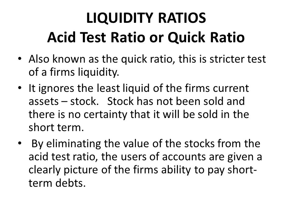 LIQUIDITY RATIOS Acid Test Ratio or Quick Ratio Also known as the quick ratio, this is stricter test of a firms liquidity.