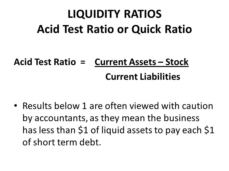 LIQUIDITY RATIOS Acid Test Ratio or Quick Ratio Acid Test Ratio = Current Assets – Stock Current Liabilities Results below 1 are often viewed with caution by accountants, as they mean the business has less than $1 of liquid assets to pay each $1 of short term debt.