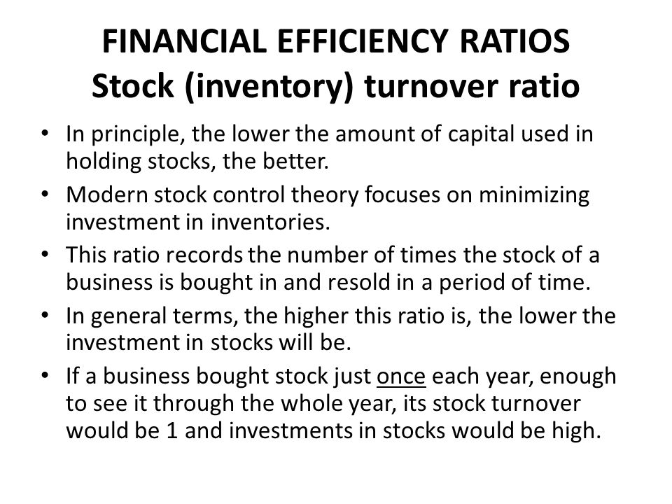 FINANCIAL EFFICIENCY RATIOS Stock (inventory) turnover ratio In principle, the lower the amount of capital used in holding stocks, the better.