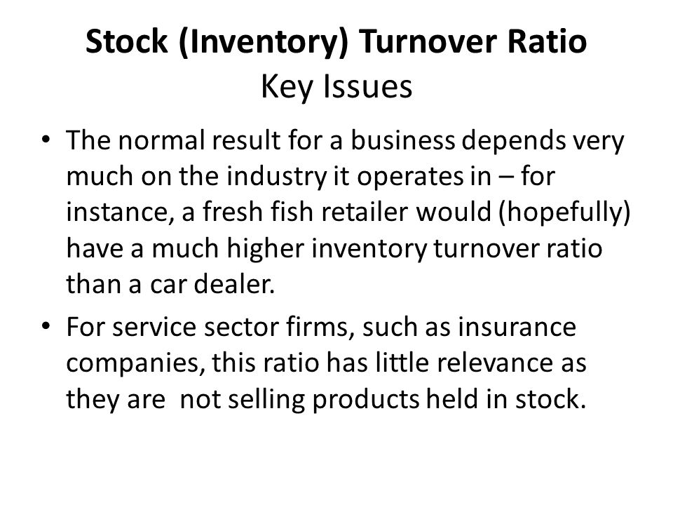 Stock (Inventory) Turnover Ratio Key Issues The normal result for a business depends very much on the industry it operates in – for instance, a fresh