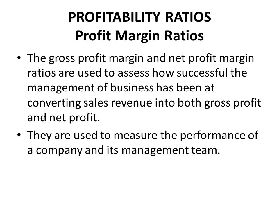 PROFITABILITY RATIOS Profit Margin Ratios The gross profit margin and net profit margin ratios are used to assess how successful the management of business has been at converting sales revenue into both gross profit and net profit.