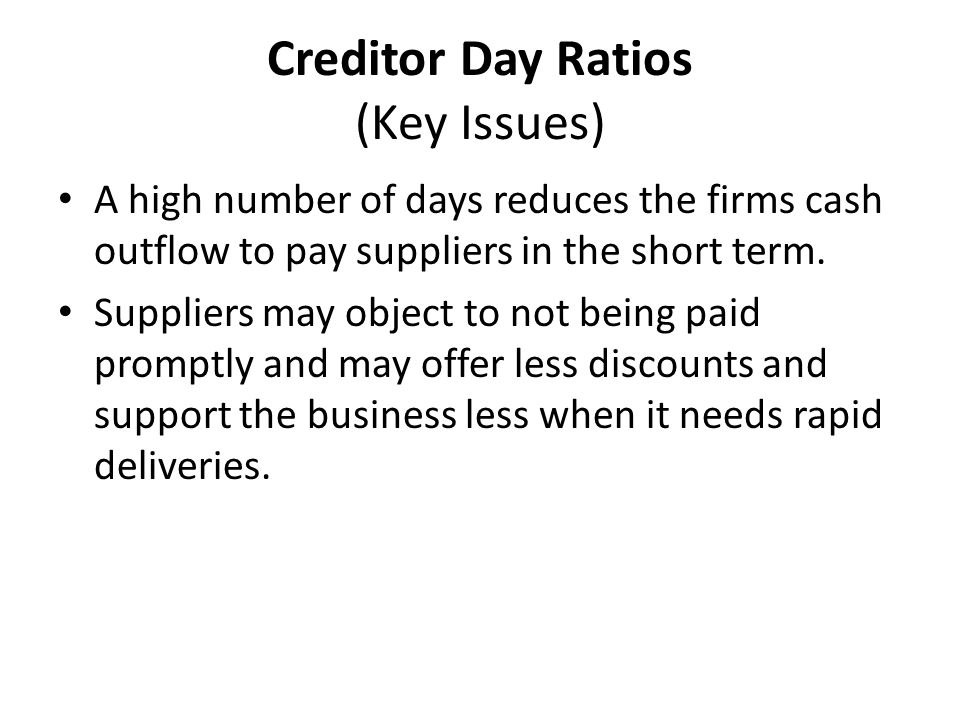 Creditor Day Ratios (Key Issues) A high number of days reduces the firms cash outflow to pay suppliers in the short term.