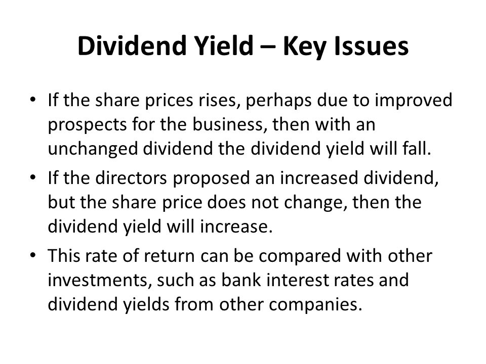Dividend Yield – Key Issues If the share prices rises, perhaps due to improved prospects for the business, then with an unchanged dividend the dividend yield will fall.