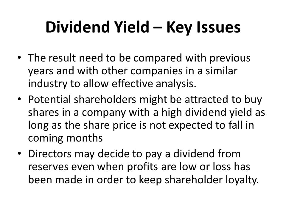 Dividend Yield – Key Issues The result need to be compared with previous years and with other companies in a similar industry to allow effective analysis.
