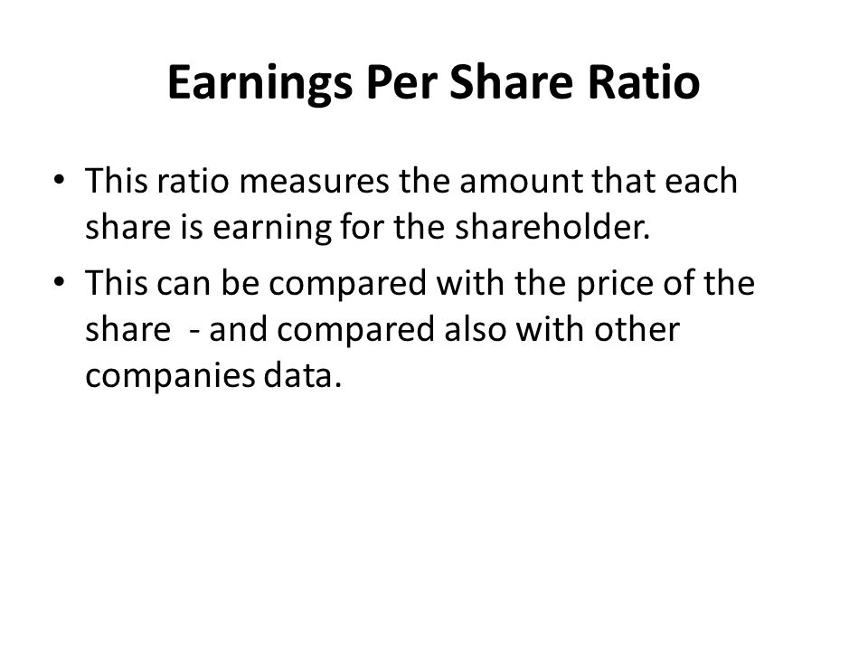 Earnings Per Share Ratio This ratio measures the amount that each share is earning for the shareholder. This can be compared with the price of the sha