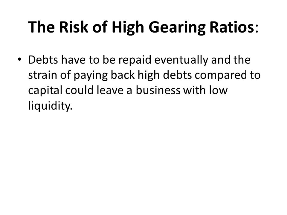 The Risk of High Gearing Ratios: Debts have to be repaid eventually and the strain of paying back high debts compared to capital could leave a business with low liquidity.