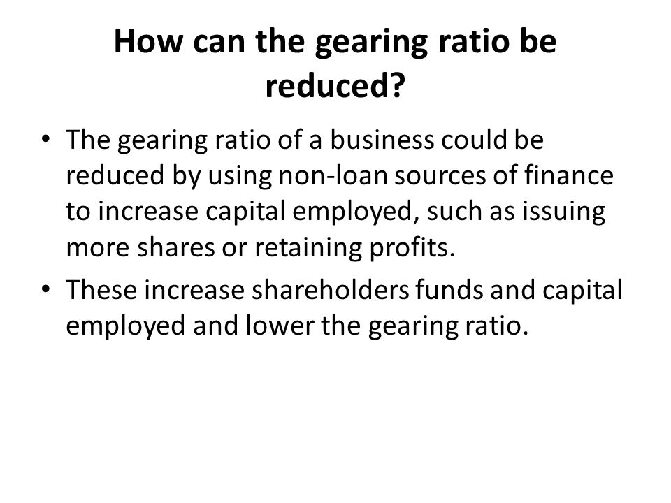 How can the gearing ratio be reduced? The gearing ratio of a business could be reduced by using non-loan sources of finance to increase capital employ
