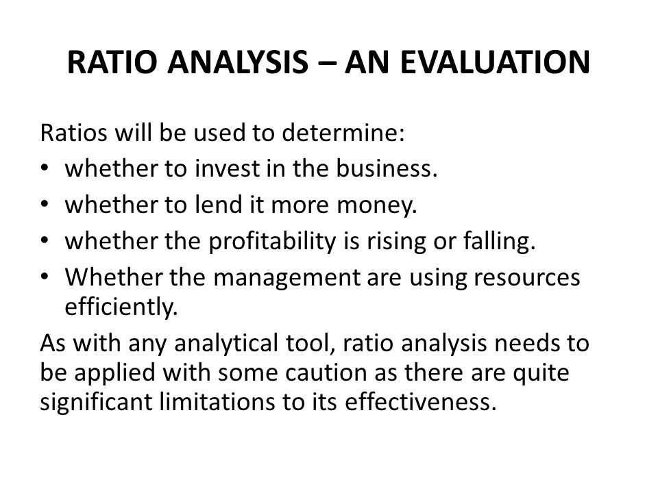 RATIO ANALYSIS – AN EVALUATION Ratios will be used to determine: whether to invest in the business.