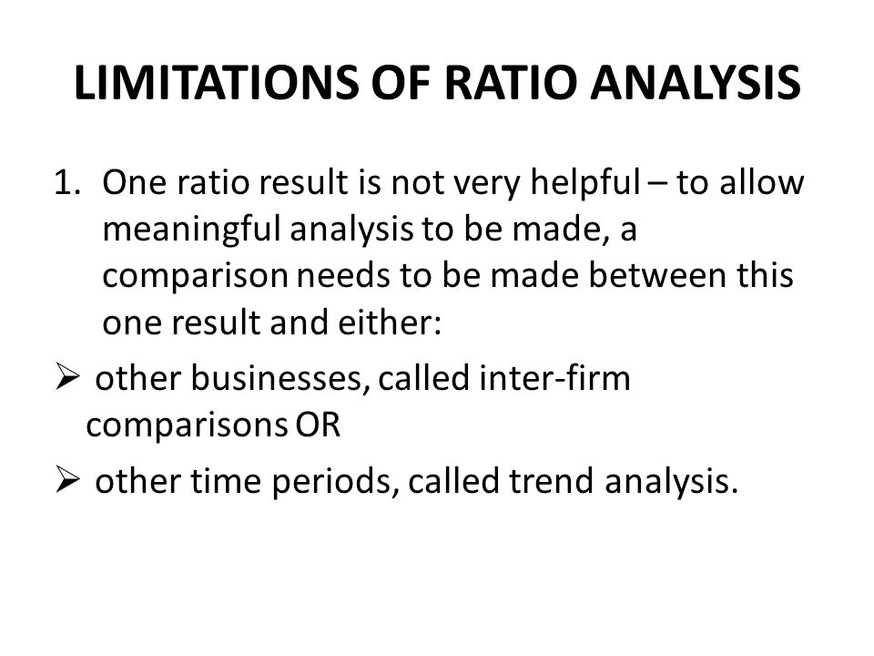 LIMITATIONS OF RATIO ANALYSIS 1.One ratio result is not very helpful – to allow meaningful analysis to be made, a comparison needs to be made between this one result and either:  other businesses, called inter-firm comparisons OR  other time periods, called trend analysis.