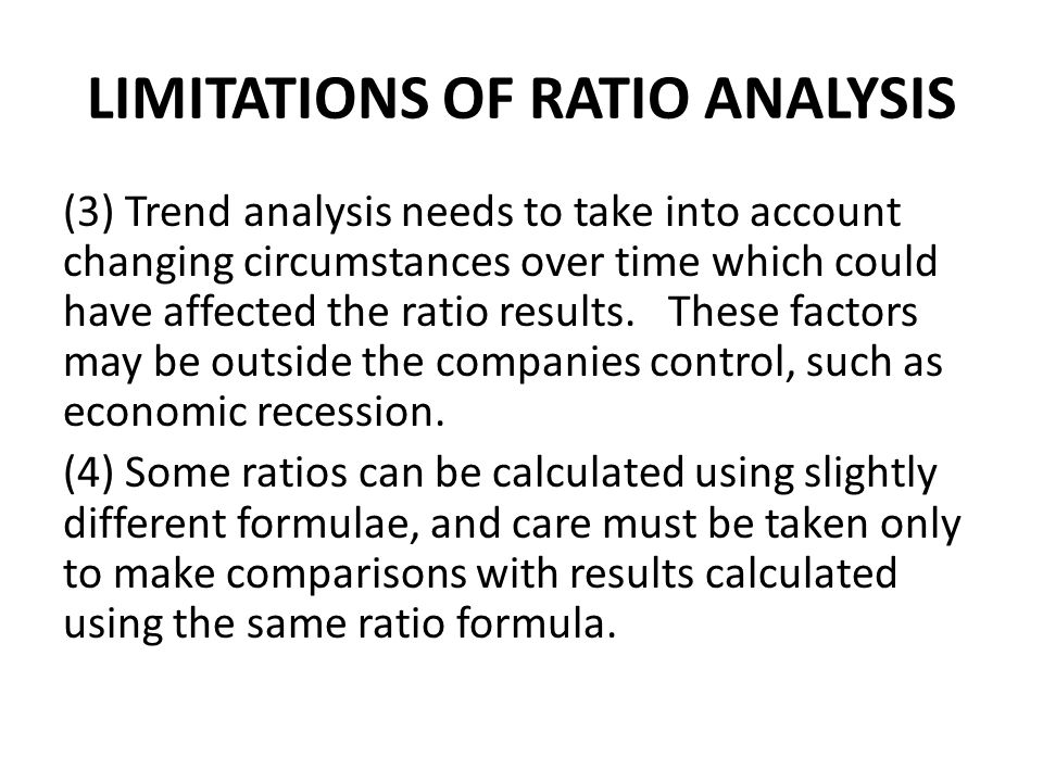LIMITATIONS OF RATIO ANALYSIS (3) Trend analysis needs to take into account changing circumstances over time which could have affected the ratio resul