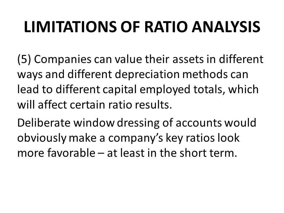 LIMITATIONS OF RATIO ANALYSIS (5) Companies can value their assets in different ways and different depreciation methods can lead to different capital employed totals, which will affect certain ratio results.