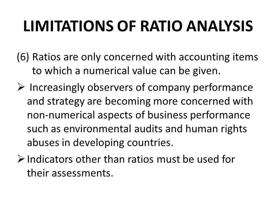 LIMITATIONS OF RATIO ANALYSIS (6)Ratios are only concerned with accounting items to which a numerical value can be given.  Increasingly observers of