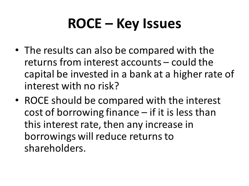 ROCE – Key Issues The results can also be compared with the returns from interest accounts – could the capital be invested in a bank at a higher rate of interest with no risk.