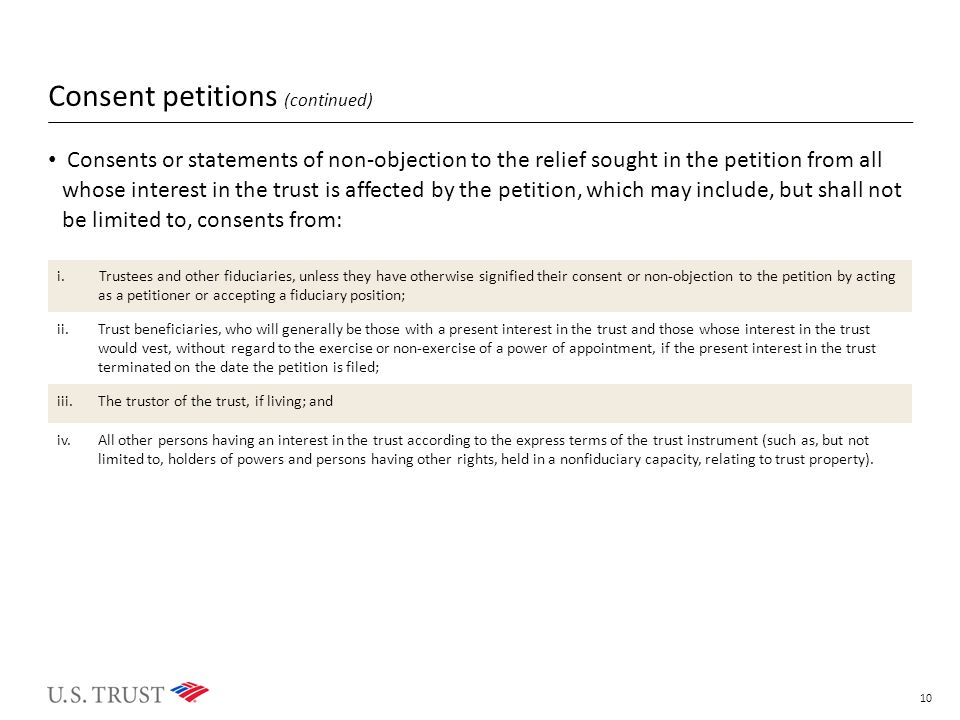 Consent petitions (continued) Consents or statements of non-objection to the relief sought in the petition from all whose interest in the trust is affected by the petition, which may include, but shall not be limited to, consents from: 10 i.Trustees and other fiduciaries, unless they have otherwise signified their consent or non-objection to the petition by acting as a petitioner or accepting a fiduciary position; ii.Trust beneficiaries, who will generally be those with a present interest in the trust and those whose interest in the trust would vest, without regard to the exercise or non-exercise of a power of appointment, if the present interest in the trust terminated on the date the petition is filed; iii.The trustor of the trust, if living; and iv.All other persons having an interest in the trust according to the express terms of the trust instrument (such as, but not limited to, holders of powers and persons having other rights, held in a nonfiduciary capacity, relating to trust property).