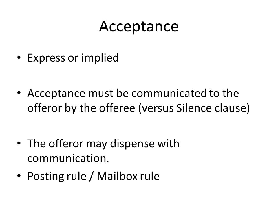 Acceptance Express or implied Acceptance must be communicated to the offeror by the offeree (versus Silence clause) The offeror may dispense with communication.