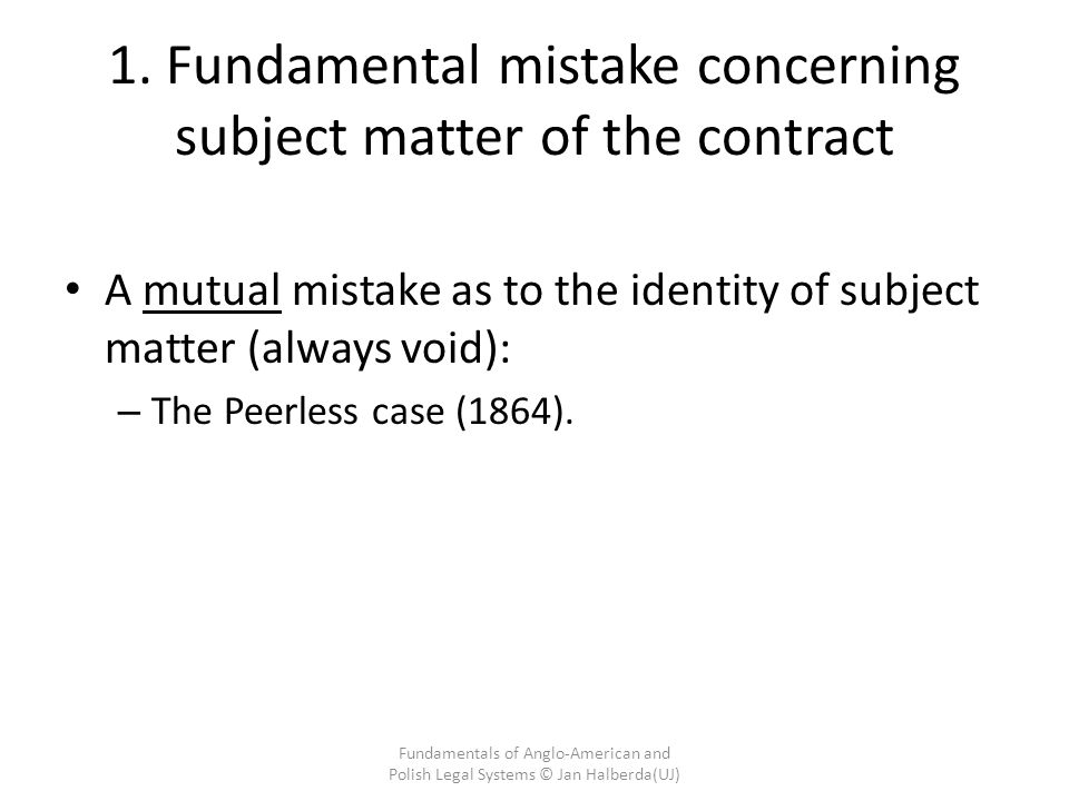 1. Fundamental mistake concerning subject matter of the contract A mutual mistake as to the identity of subject matter (always void): – The Peerless c
