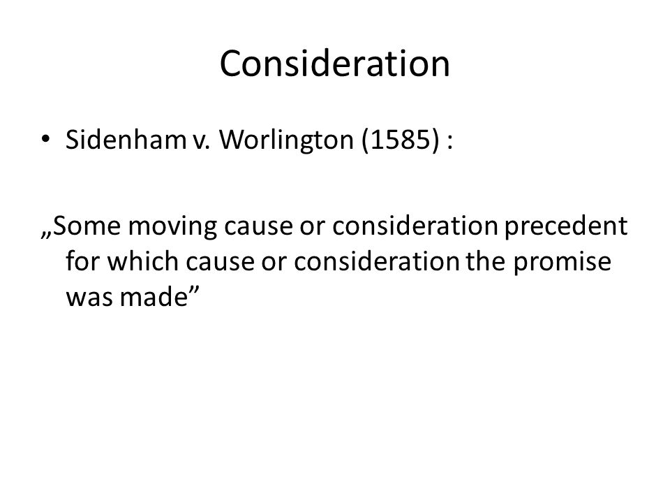 "Consideration Sidenham v. Worlington (1585) : ""Some moving cause or consideration precedent for which cause or consideration the promise was made"""