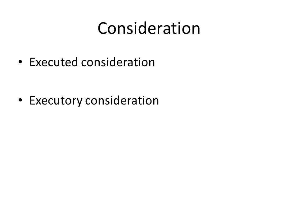 Consideration Executed consideration Executory consideration