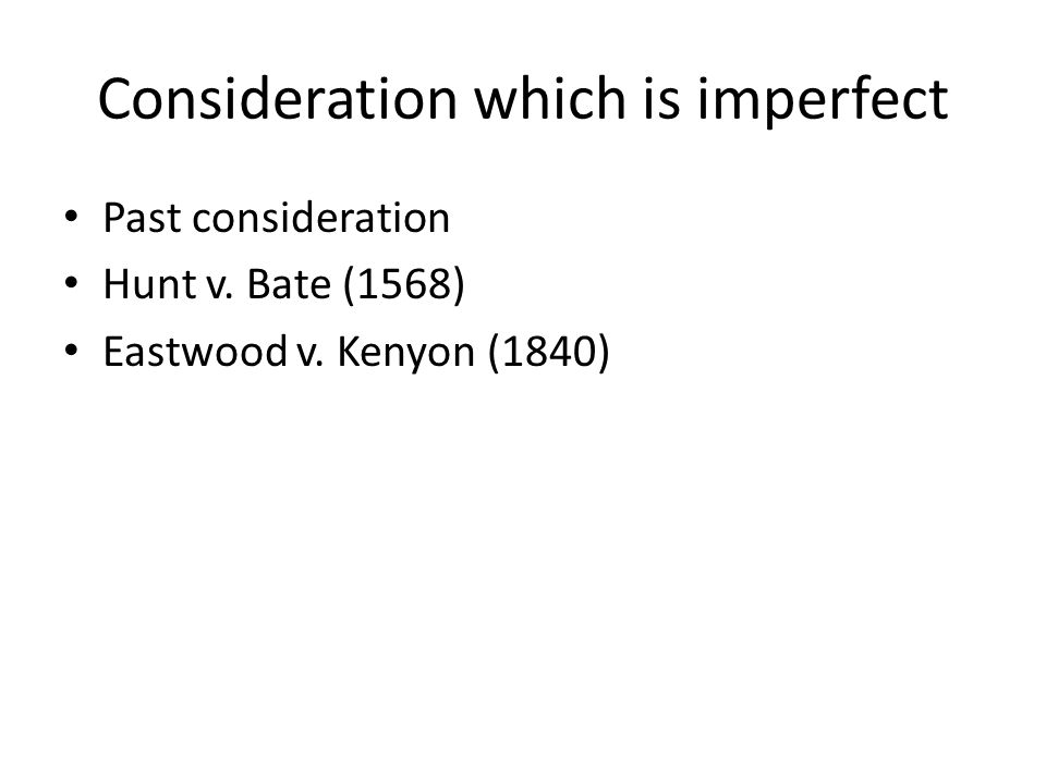 Consideration which is imperfect Past consideration Hunt v. Bate (1568) Eastwood v. Kenyon (1840)
