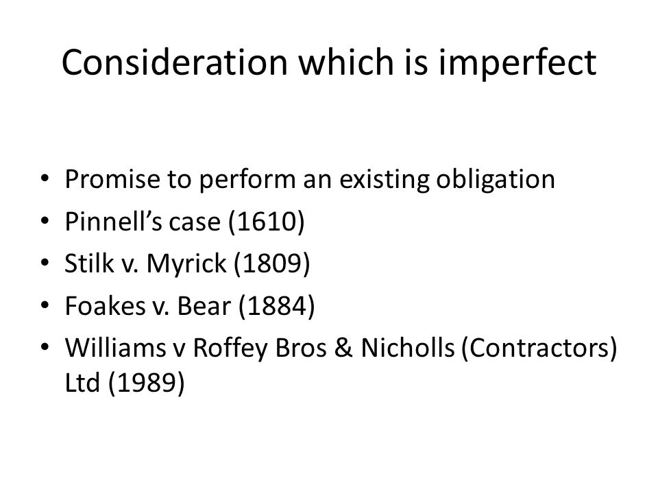 Consideration which is imperfect Promise to perform an existing obligation Pinnell's case (1610) Stilk v.