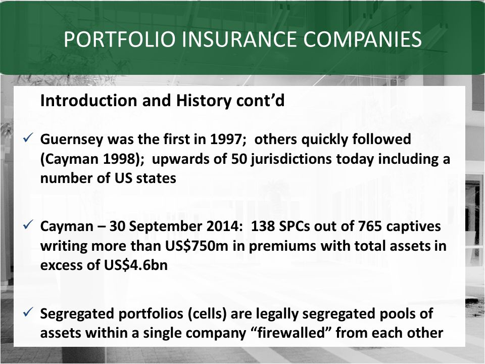 PORTFOLIO INSURANCE COMPANIES Introduction and History cont'd Guernsey was the first in 1997; others quickly followed (Cayman 1998); upwards of 50 jurisdictions today including a number of US states Cayman – 30 September 2014: 138 SPCs out of 765 captives writing more than US$750m in premiums with total assets in excess of US$4.6bn Segregated portfolios (cells) are legally segregated pools of assets within a single company firewalled from each other