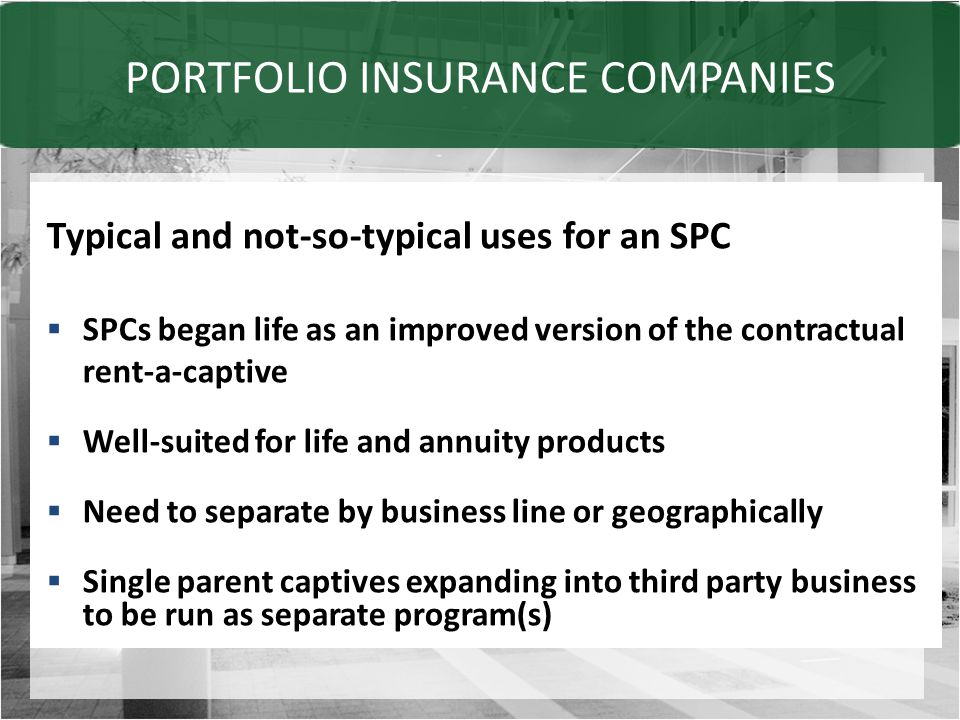 PORTFOLIO INSURANCE COMPANIES Typical and not-so-typical uses for an SPC  SPCs began life as an improved version of the contractual rent-a-captive  Well-suited for life and annuity products  Need to separate by business line or geographically  Single parent captives expanding into third party business to be run as separate program(s)