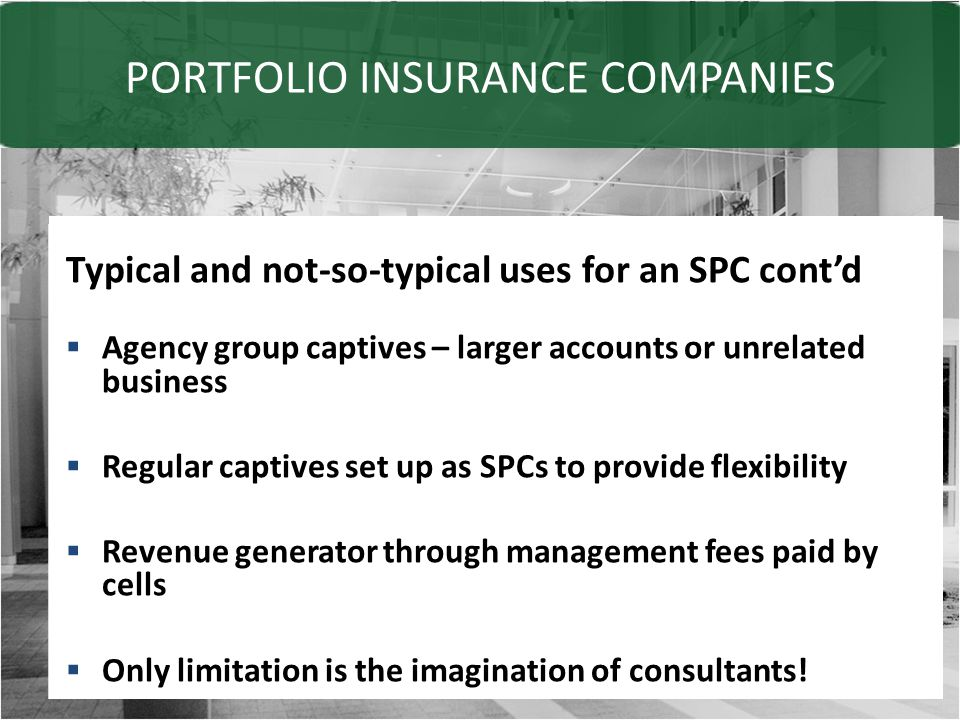 PORTFOLIO INSURANCE COMPANIES Typical and not-so-typical uses for an SPC cont'd  Agency group captives – larger accounts or unrelated business  Regular captives set up as SPCs to provide flexibility  Revenue generator through management fees paid by cells  Only limitation is the imagination of consultants!