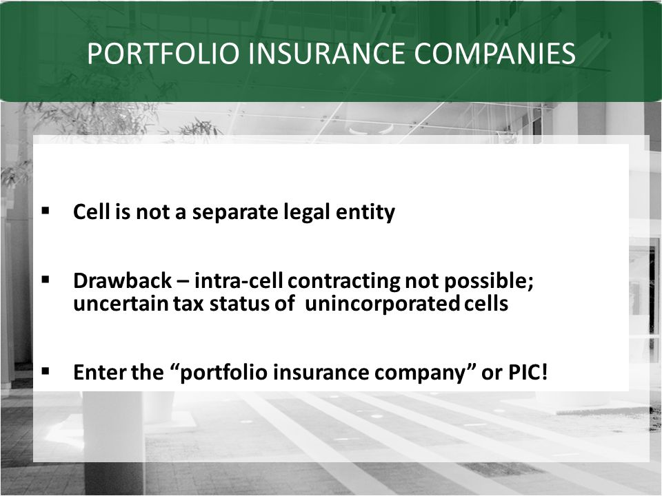 PORTFOLIO INSURANCE COMPANIES  Cell is not a separate legal entity  Drawback – intra-cell contracting not possible; uncertain tax status of unincorporated cells  Enter the portfolio insurance company or PIC!