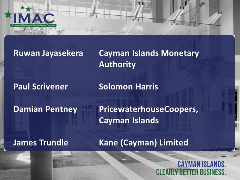 Ruwan Jayasekera Cayman Islands Monetary Authority Paul Scrivener Solomon HarrisPaul Scrivener Solomon Harris Damian Pentney PricewaterhouseCoopers, Cayman Islands James Trundle Kane (Cayman) LimitedJames Trundle Kane (Cayman) Limited