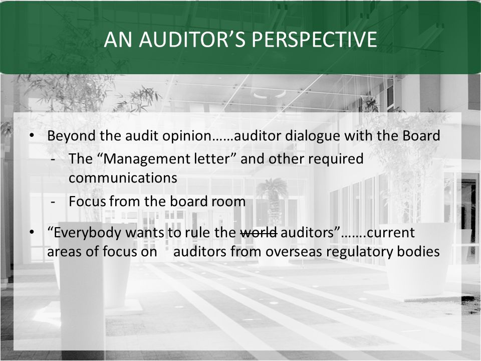 AN AUDITOR'S PERSPECTIVE Beyond the audit opinion……auditor dialogue with the Board -The Management letter and other required communications -Focus from the board room Everybody wants to rule the world auditors …….current areas of focus on auditors from overseas regulatory bodies