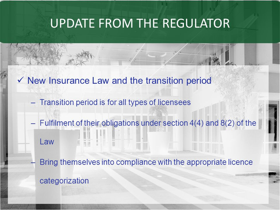 UPDATE FROM THE REGULATOR New Insurance Law and the transition period –Transition period is for all types of licensees –Fulfilment of their obligations under section 4(4) and 8(2) of the Law –Bring themselves into compliance with the appropriate licence categorization