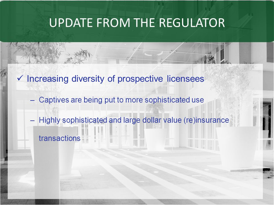 UPDATE FROM THE REGULATOR Increasing diversity of prospective licensees –Captives are being put to more sophisticated use –Highly sophisticated and large dollar value (re)insurance transactions