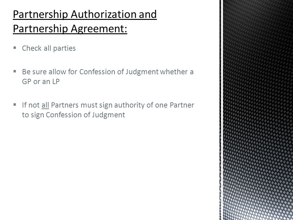  Check all parties  Be sure allow for Confession of Judgment whether a GP or an LP  If not all Partners must sign authority of one Partner to sign