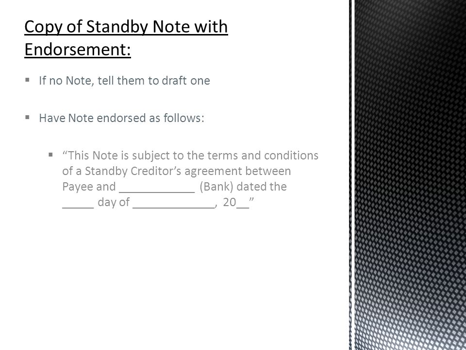" If no Note, tell them to draft one  Have Note endorsed as follows:  ""This Note is subject to the terms and conditions of a Standby Creditor's agre"