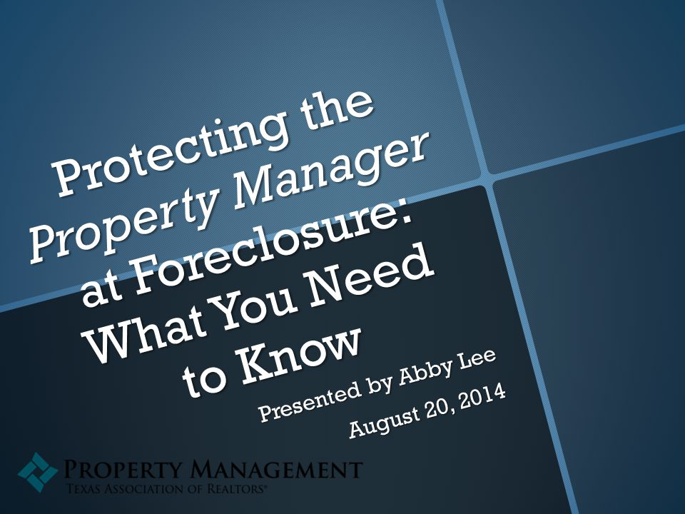 Protecting the Property Manager at Foreclosure: What You Need to Know Presented by Abby Lee August 20, 2014