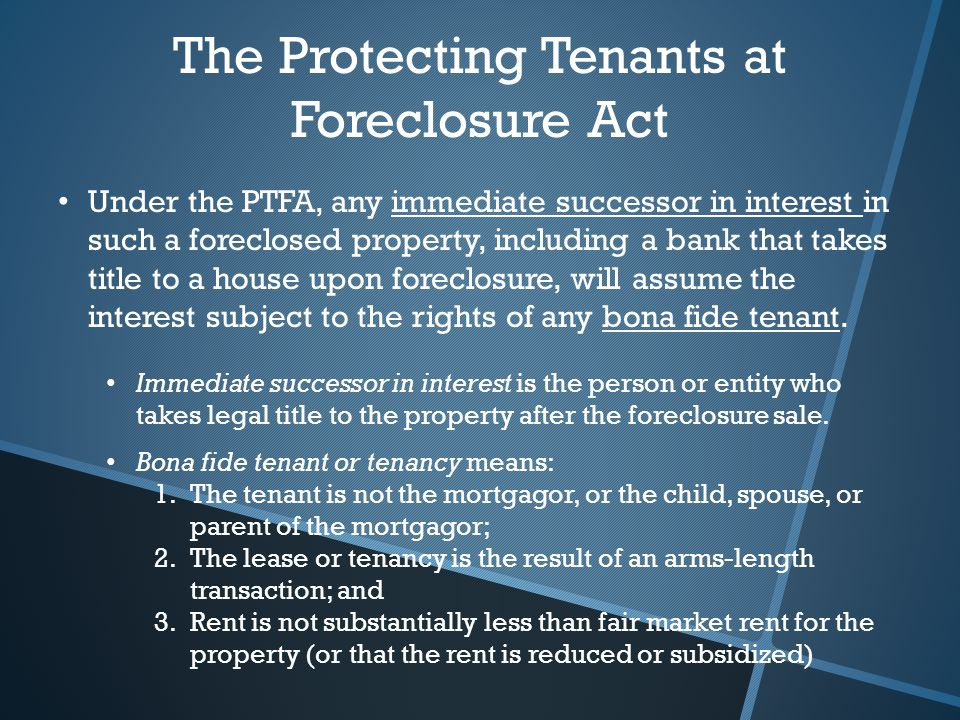 The Protecting Tenants at Foreclosure Act Under the PTFA, any immediate successor in interest in such a foreclosed property, including a bank that takes title to a house upon foreclosure, will assume the interest subject to the rights of any bona fide tenant.