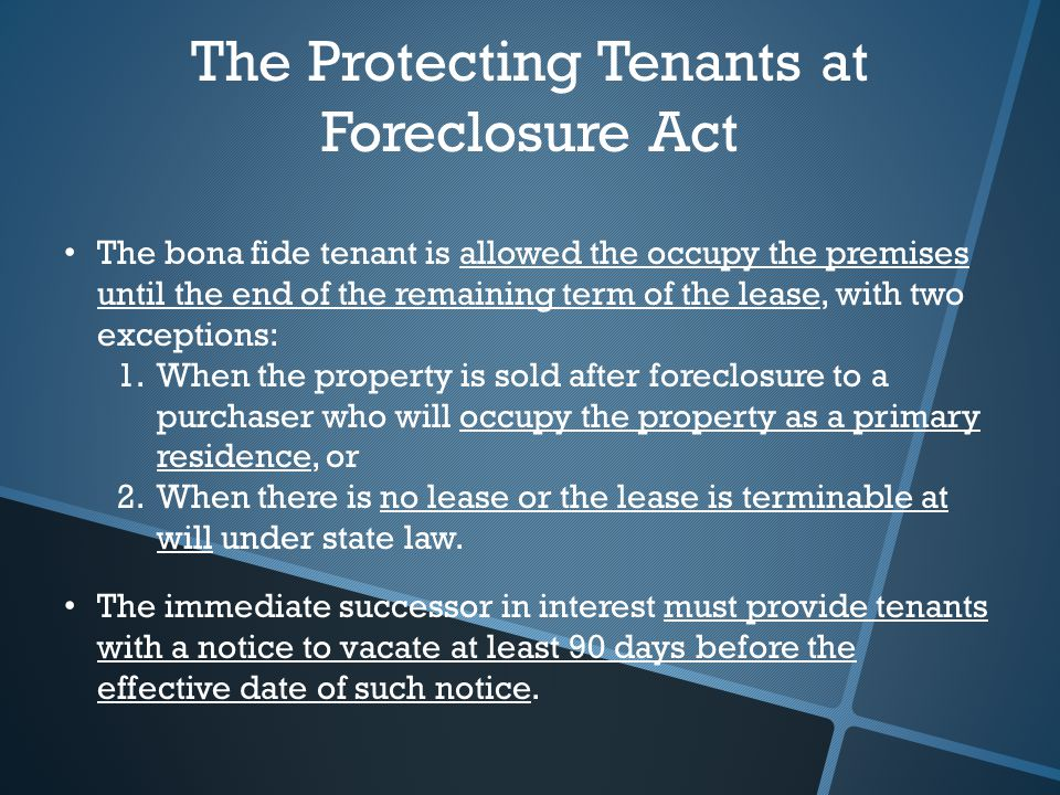 The Protecting Tenants at Foreclosure Act The bona fide tenant is allowed the occupy the premises until the end of the remaining term of the lease, with two exceptions: 1.When the property is sold after foreclosure to a purchaser who will occupy the property as a primary residence, or 2.When there is no lease or the lease is terminable at will under state law.