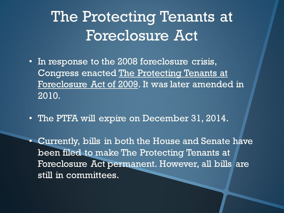 The Protecting Tenants at Foreclosure Act In response to the 2008 foreclosure crisis, Congress enacted The Protecting Tenants at Foreclosure Act of 2009.