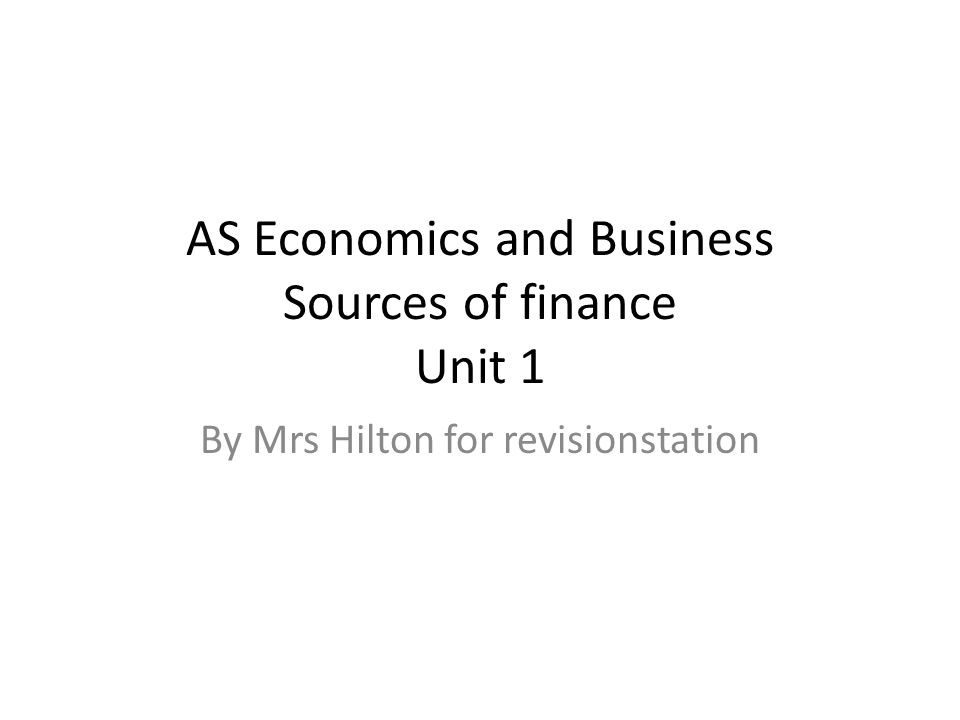 AS Economics and Business Sources of finance Unit 1 By Mrs Hilton for revisionstation
