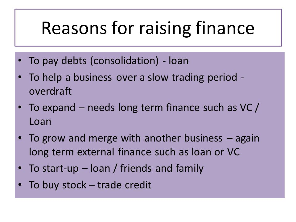 Reasons for raising finance To pay debts (consolidation) - loan To help a business over a slow trading period - overdraft To expand – needs long term