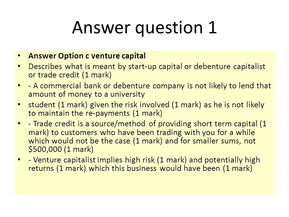Answer question 1 Answer Option c venture capital Describes what is meant by start-up capital or debenture capitalist or trade credit (1 mark) - A com