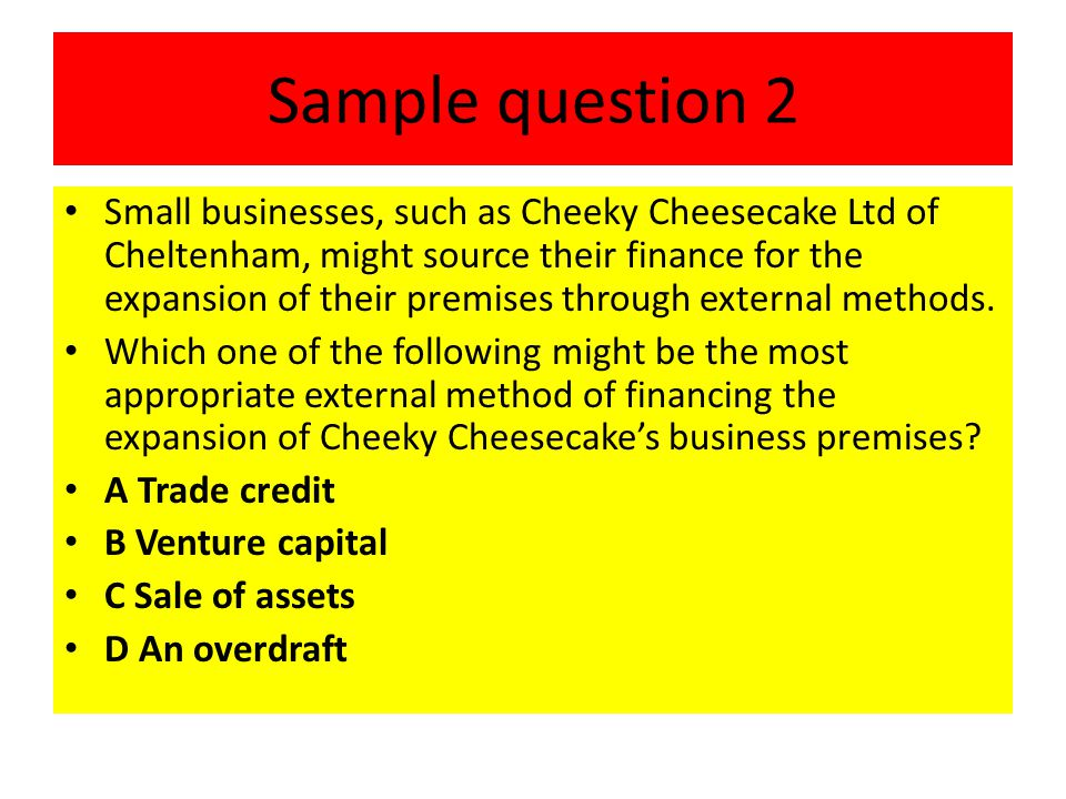 Sample question 2 Small businesses, such as Cheeky Cheesecake Ltd of Cheltenham, might source their finance for the expansion of their premises throug