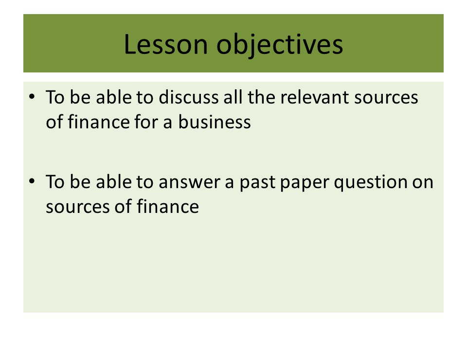 Lesson objectives To be able to discuss all the relevant sources of finance for a business To be able to answer a past paper question on sources of fi