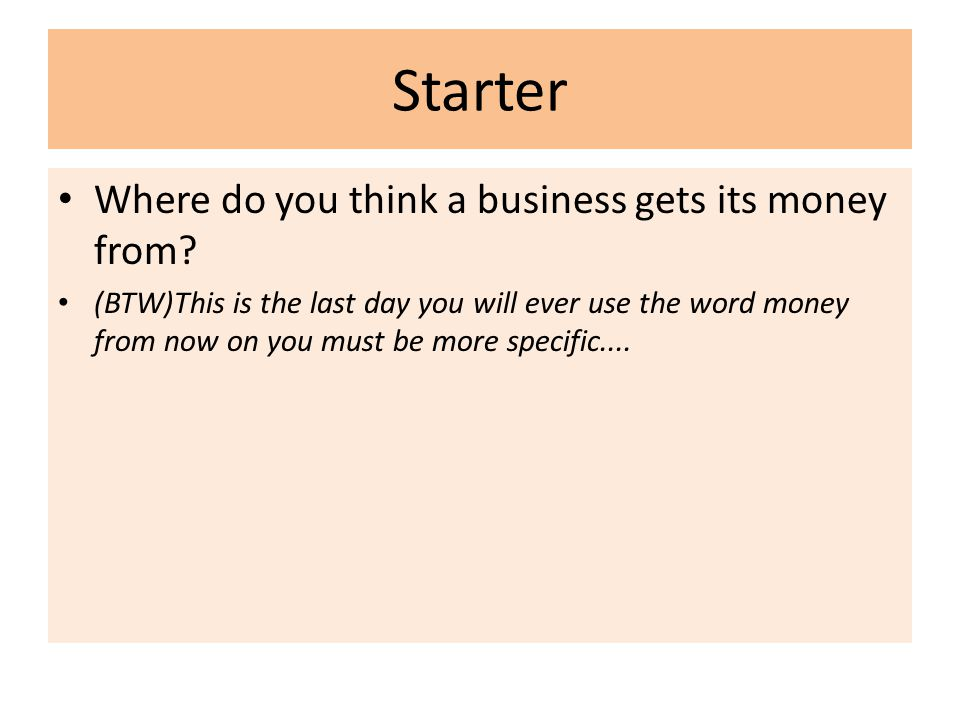 Starter Where do you think a business gets its money from? (BTW)This is the last day you will ever use the word money from now on you must be more spe
